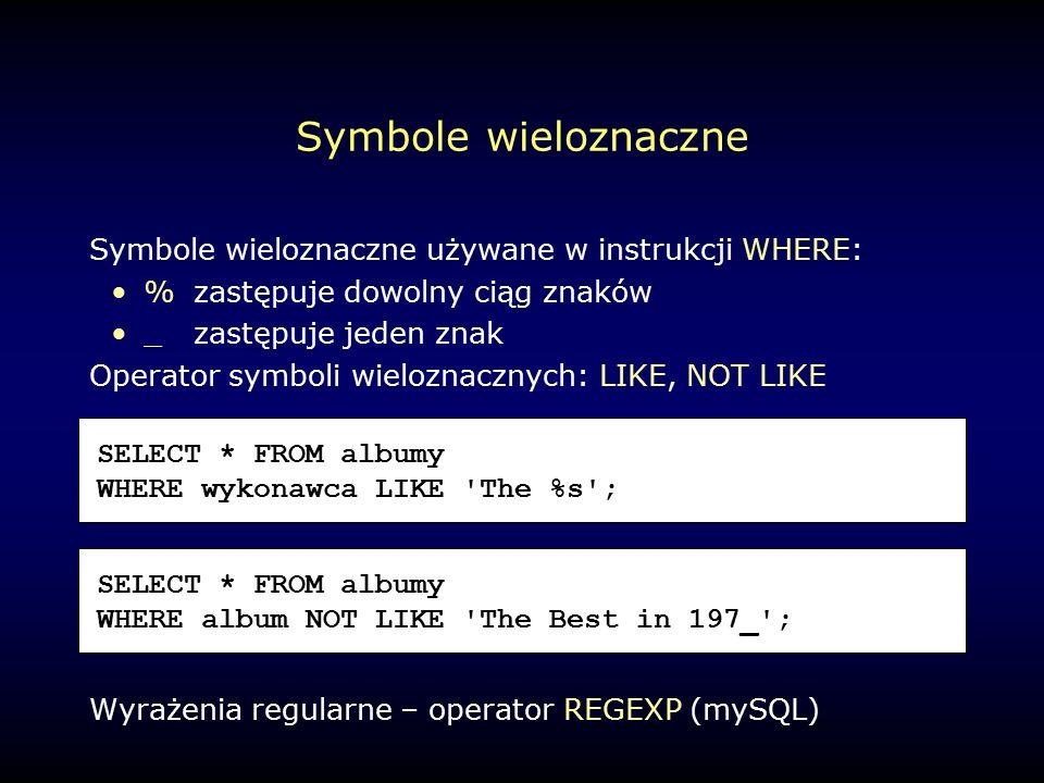 Symbole wieloznaczne Symbole wieloznaczne używane w instrukcji WHERE: %zastępuje dowolny ciąg znaków _zastępuje jeden znak Operator symboli wieloznacznych: LIKE, NOT LIKE Wyrażenia regularne – operator REGEXP (mySQL) SELECT * FROM albumy WHERE wykonawca LIKE The %s ; SELECT * FROM albumy WHERE album NOT LIKE The Best in 197_ ;