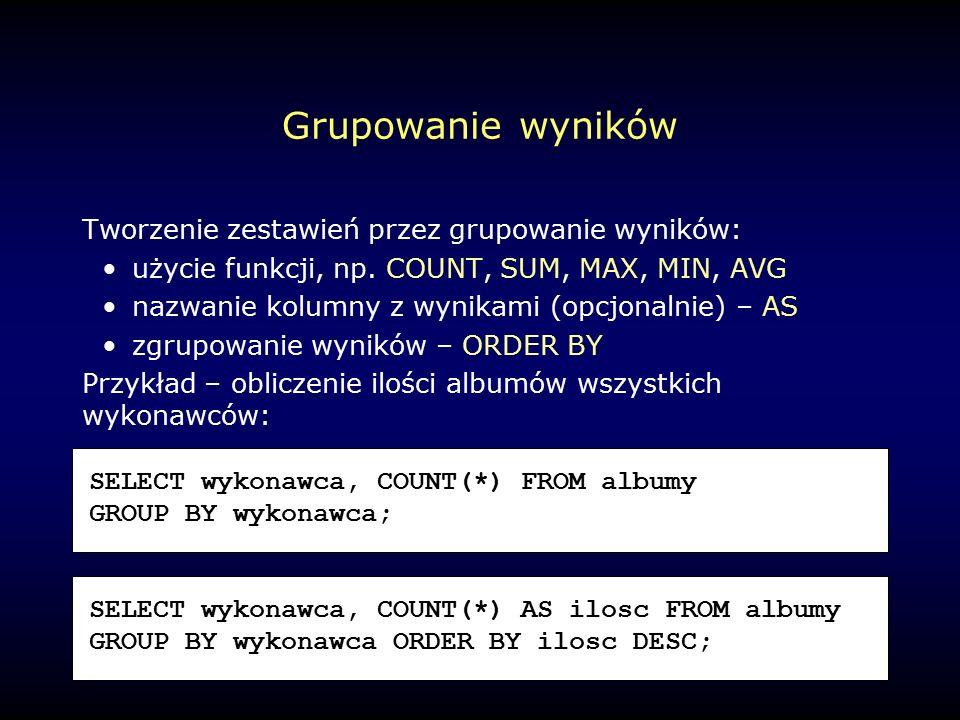 Grupowanie wyników Tworzenie zestawień przez grupowanie wyników: użycie funkcji, np.