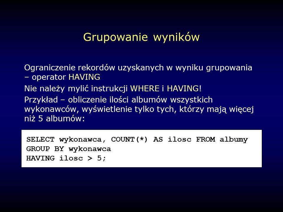 Grupowanie wyników Ograniczenie rekordów uzyskanych w wyniku grupowania – operator HAVING Nie należy mylić instrukcji WHERE i HAVING.