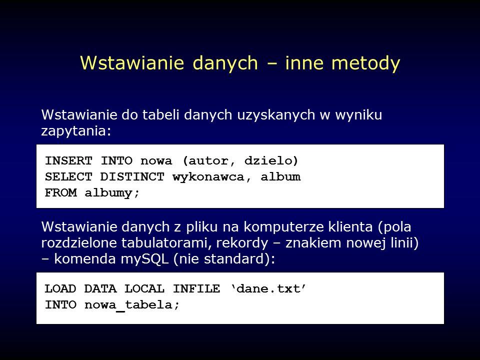 Wstawianie danych – inne metody Wstawianie do tabeli danych uzyskanych w wyniku zapytania: Wstawianie danych z pliku na komputerze klienta (pola rozdzielone tabulatorami, rekordy – znakiem nowej linii) – komenda mySQL (nie standard): INSERT INTO nowa (autor, dzielo) SELECT DISTINCT wykonawca, album FROM albumy; LOAD DATA LOCAL INFILE 'dane.txt' INTO nowa_tabela;