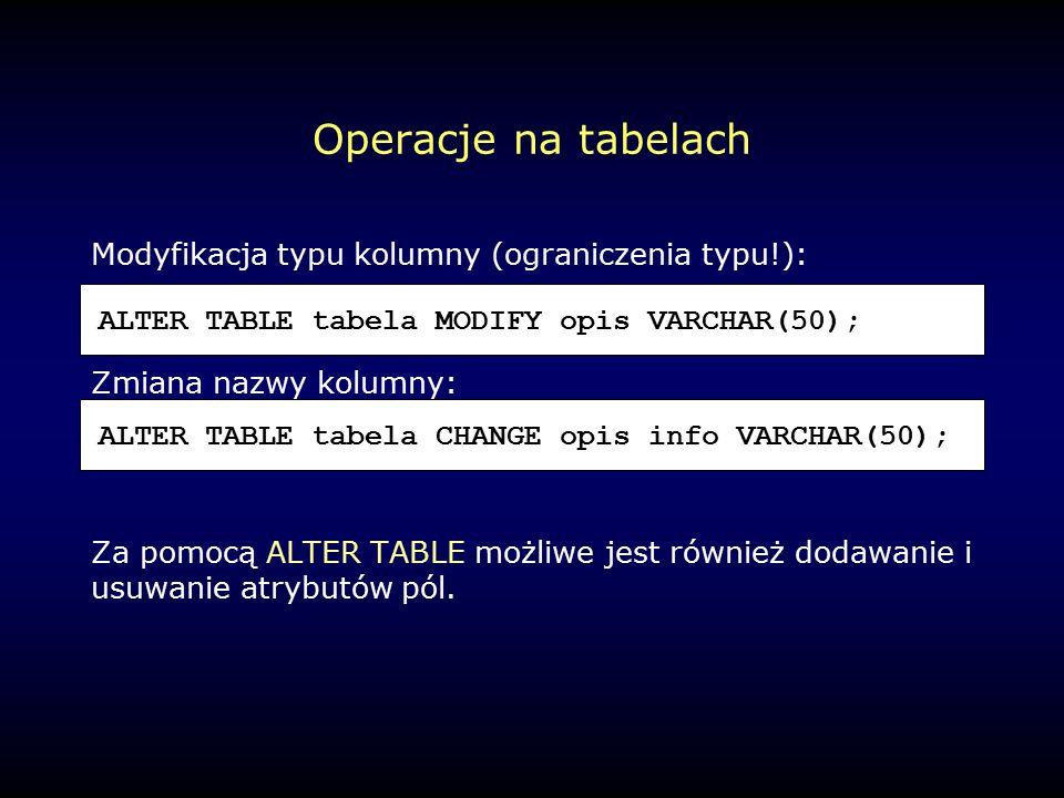 Operacje na tabelach Modyfikacja typu kolumny (ograniczenia typu!): Zmiana nazwy kolumny: Za pomocą ALTER TABLE możliwe jest również dodawanie i usuwanie atrybutów pól.