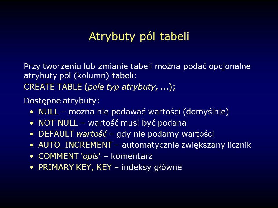 Atrybuty pól tabeli Przy tworzeniu lub zmianie tabeli można podać opcjonalne atrybuty pól (kolumn) tabeli: CREATE TABLE (pole typ atrybuty,...); Dostępne atrybuty: NULL – można nie podawać wartości (domyślnie) NOT NULL – wartość musi być podana DEFAULT wartość – gdy nie podamy wartości AUTO_INCREMENT – automatycznie zwiększany licznik COMMENT opis – komentarz PRIMARY KEY, KEY – indeksy główne