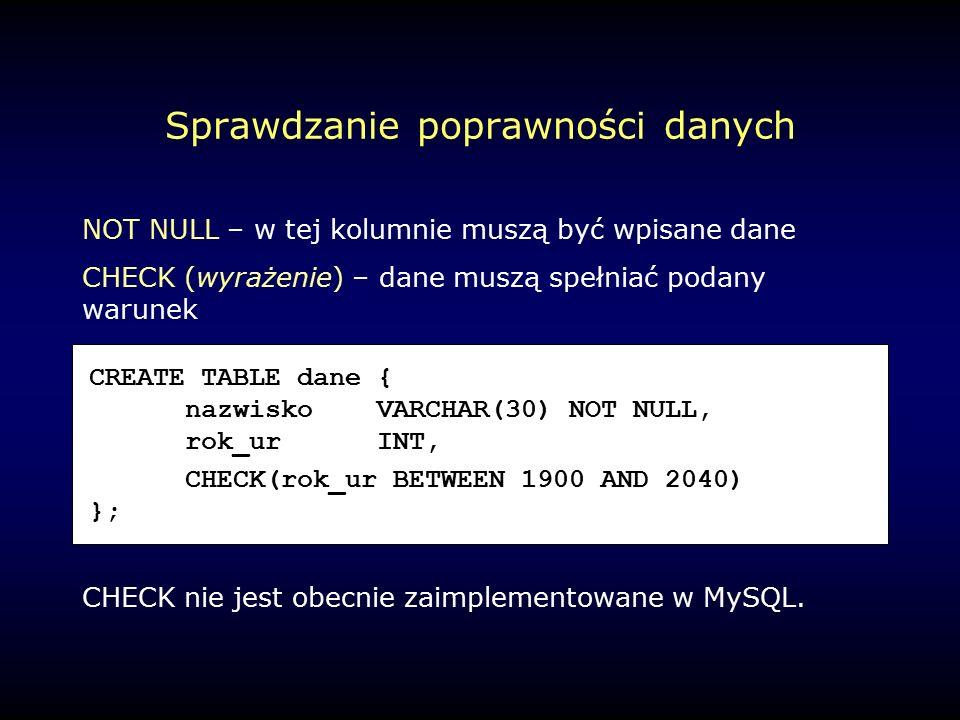 Sprawdzanie poprawności danych NOT NULL – w tej kolumnie muszą być wpisane dane CHECK (wyrażenie) – dane muszą spełniać podany warunek CHECK nie jest obecnie zaimplementowane w MySQL.