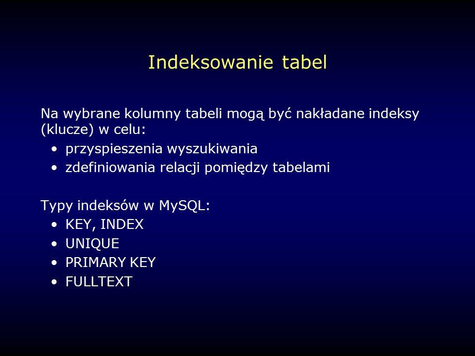 Indeksowanie tabel Na wybrane kolumny tabeli mogą być nakładane indeksy (klucze) w celu: przyspieszenia wyszukiwania zdefiniowania relacji pomiędzy tabelami Typy indeksów w MySQL: KEY, INDEX UNIQUE PRIMARY KEY FULLTEXT