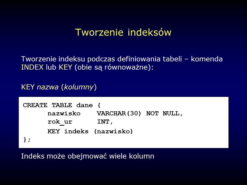 Tworzenie indeksów Tworzenie indeksu podczas definiowania tabeli – komenda INDEX lub KEY (obie są równoważne): KEY nazwa (kolumny) Indeks może obejmować wiele kolumn CREATE TABLE dane { nazwiskoVARCHAR(30) NOT NULL, rok_urINT, KEY indeks (nazwisko) };