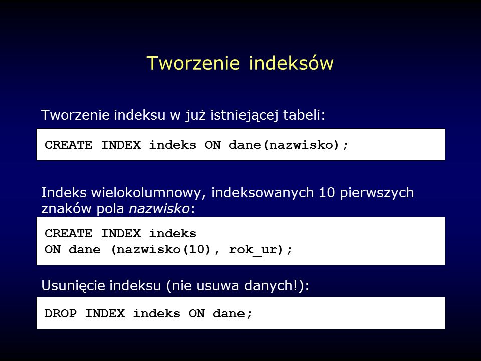 Tworzenie indeksów Tworzenie indeksu w już istniejącej tabeli: Indeks wielokolumnowy, indeksowanych 10 pierwszych znaków pola nazwisko: Usunięcie indeksu (nie usuwa danych!): CREATE INDEX indeks ON dane(nazwisko); CREATE INDEX indeks ON dane (nazwisko(10), rok_ur); DROP INDEX indeks ON dane;