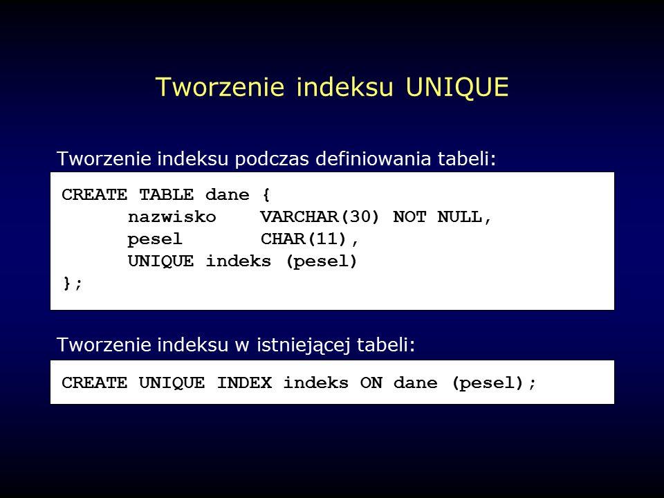 Tworzenie indeksu UNIQUE Tworzenie indeksu podczas definiowania tabeli: Tworzenie indeksu w istniejącej tabeli: CREATE TABLE dane { nazwiskoVARCHAR(30) NOT NULL, peselCHAR(11), UNIQUE indeks (pesel) }; CREATE UNIQUE INDEX indeks ON dane (pesel);
