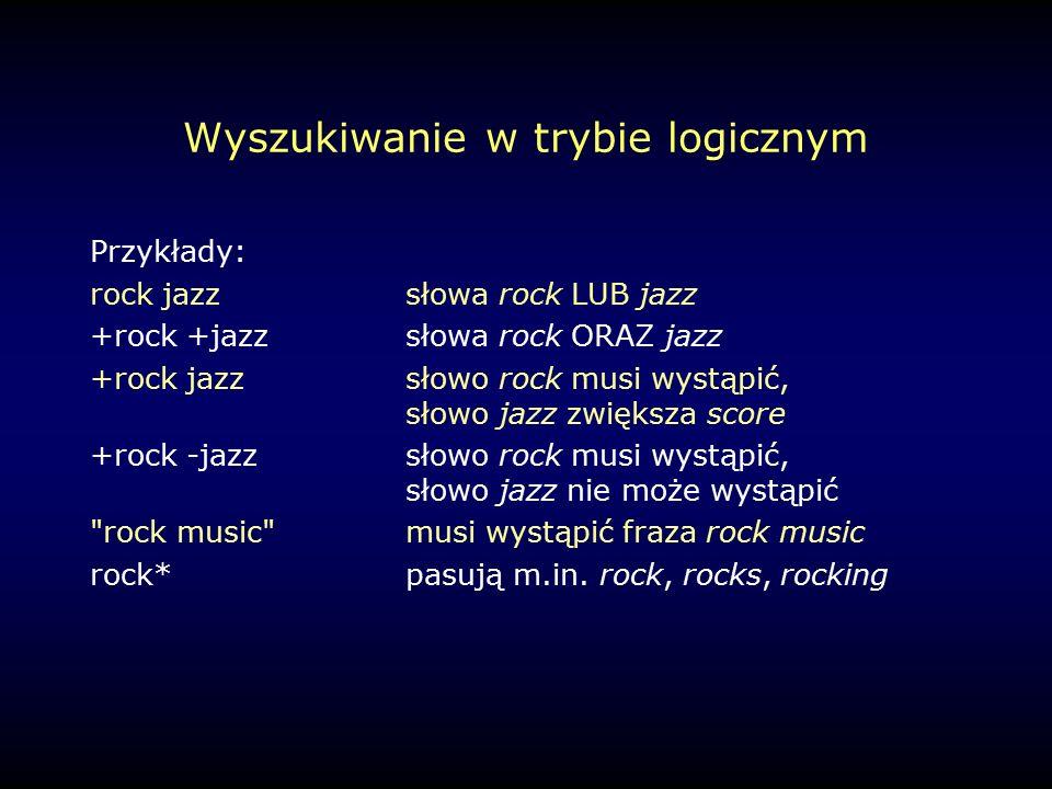 Wyszukiwanie w trybie logicznym Przykłady: rock jazzsłowa rock LUB jazz +rock +jazzsłowa rock ORAZ jazz +rock jazzsłowo rock musi wystąpić, słowo jazz zwiększa score +rock -jazzsłowo rock musi wystąpić, słowo jazz nie może wystąpić rock music musi wystąpić fraza rock music rock*pasują m.in.