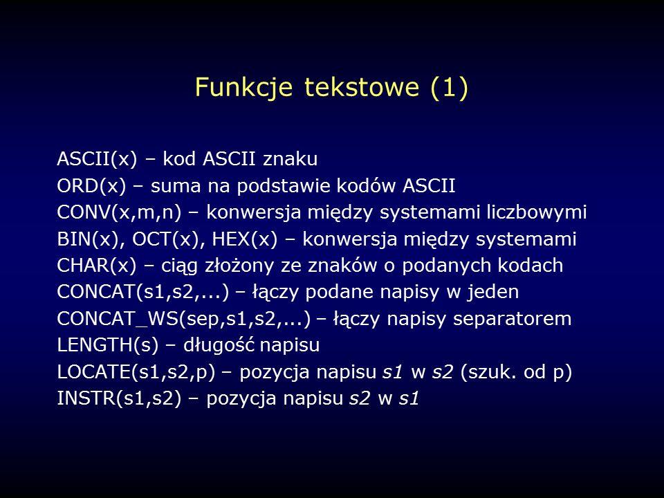 Funkcje tekstowe (1) ASCII(x) – kod ASCII znaku ORD(x) – suma na podstawie kodów ASCII CONV(x,m,n) – konwersja między systemami liczbowymi BIN(x), OCT(x), HEX(x) – konwersja między systemami CHAR(x) – ciąg złożony ze znaków o podanych kodach CONCAT(s1,s2,...) – łączy podane napisy w jeden CONCAT_WS(sep,s1,s2,...) – łączy napisy separatorem LENGTH(s) – długość napisu LOCATE(s1,s2,p) – pozycja napisu s1 w s2 (szuk.