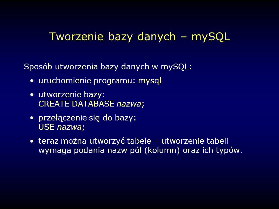 Tworzenie bazy danych – mySQL Sposób utworzenia bazy danych w mySQL: uruchomienie programu: mysql utworzenie bazy: CREATE DATABASE nazwa; przełączenie się do bazy: USE nazwa; teraz można utworzyć tabele – utworzenie tabeli wymaga podania nazw pól (kolumn) oraz ich typów.