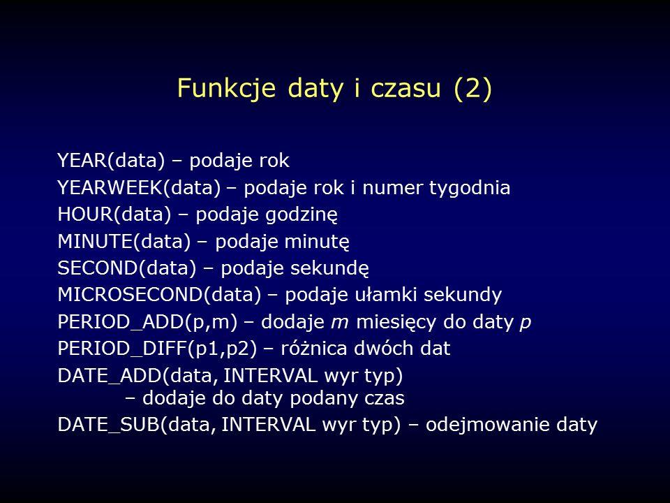 Funkcje daty i czasu (2) YEAR(data) – podaje rok YEARWEEK(data) – podaje rok i numer tygodnia HOUR(data) – podaje godzinę MINUTE(data) – podaje minutę SECOND(data) – podaje sekundę MICROSECOND(data) – podaje ułamki sekundy PERIOD_ADD(p,m) – dodaje m miesięcy do daty p PERIOD_DIFF(p1,p2) – różnica dwóch dat DATE_ADD(data, INTERVAL wyr typ) – dodaje do daty podany czas DATE_SUB(data, INTERVAL wyr typ) – odejmowanie daty