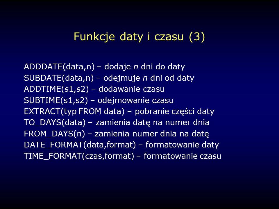 Funkcje daty i czasu (3) ADDDATE(data,n) – dodaje n dni do daty SUBDATE(data,n) – odejmuje n dni od daty ADDTIME(s1,s2) – dodawanie czasu SUBTIME(s1,s2) – odejmowanie czasu EXTRACT(typ FROM data) – pobranie części daty TO_DAYS(data) – zamienia datę na numer dnia FROM_DAYS(n) – zamienia numer dnia na datę DATE_FORMAT(data,format) – formatowanie daty TIME_FORMAT(czas,format) – formatowanie czasu
