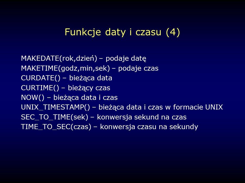 Funkcje daty i czasu (4) MAKEDATE(rok,dzień) – podaje datę MAKETIME(godz,min,sek) – podaje czas CURDATE() – bieżąca data CURTIME() – bieżący czas NOW() – bieżąca data i czas UNIX_TIMESTAMP() – bieżąca data i czas w formacie UNIX SEC_TO_TIME(sek) – konwersja sekund na czas TIME_TO_SEC(czas) – konwersja czasu na sekundy