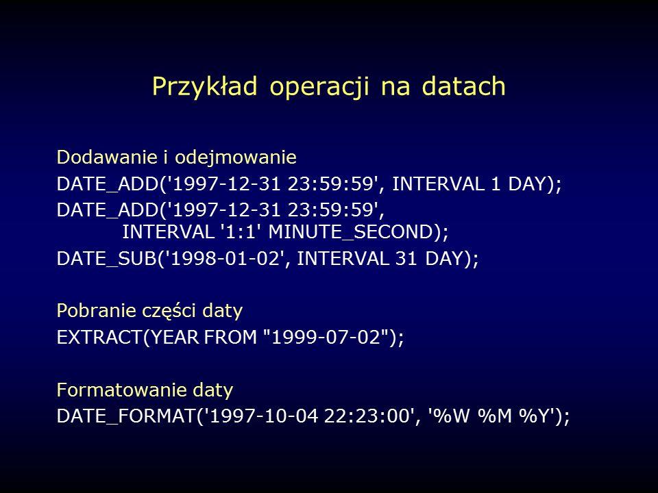 Przykład operacji na datach Dodawanie i odejmowanie DATE_ADD( 1997-12-31 23:59:59 , INTERVAL 1 DAY); DATE_ADD( 1997-12-31 23:59:59 , INTERVAL 1:1 MINUTE_SECOND); DATE_SUB( 1998-01-02 , INTERVAL 31 DAY); Pobranie części daty EXTRACT(YEAR FROM 1999-07-02 ); Formatowanie daty DATE_FORMAT( 1997-10-04 22:23:00 , %W %M %Y );