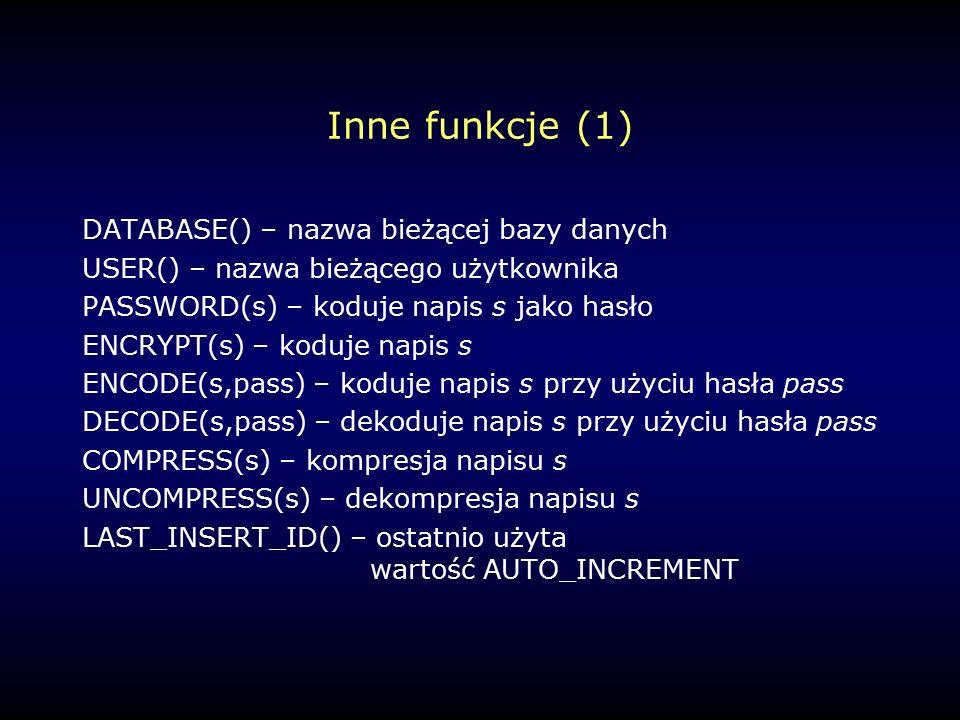 Inne funkcje (1) DATABASE() – nazwa bieżącej bazy danych USER() – nazwa bieżącego użytkownika PASSWORD(s) – koduje napis s jako hasło ENCRYPT(s) – koduje napis s ENCODE(s,pass) – koduje napis s przy użyciu hasła pass DECODE(s,pass) – dekoduje napis s przy użyciu hasła pass COMPRESS(s) – kompresja napisu s UNCOMPRESS(s) – dekompresja napisu s LAST_INSERT_ID() – ostatnio użyta wartość AUTO_INCREMENT