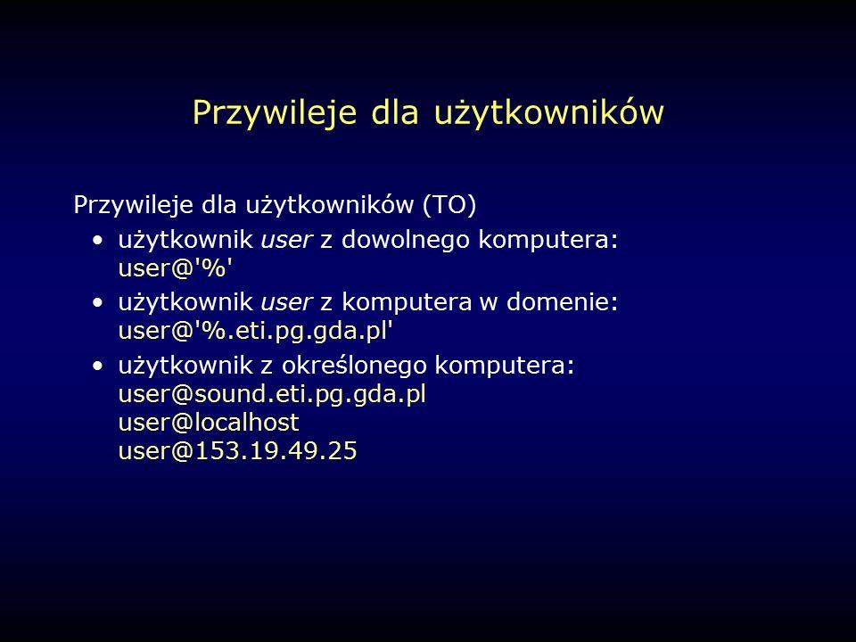 Przywileje dla użytkowników Przywileje dla użytkowników (TO) użytkownik user z dowolnego komputera: user@ % użytkownik user z komputera w domenie: user@ %.eti.pg.gda.pl użytkownik z określonego komputera: user@sound.eti.pg.gda.pl user@localhost user@153.19.49.25