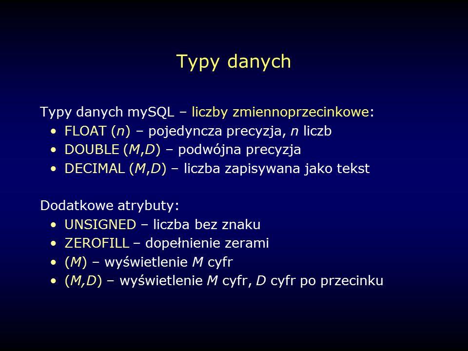Typy danych Typy danych mySQL – liczby zmiennoprzecinkowe: FLOAT (n) – pojedyncza precyzja, n liczb DOUBLE (M,D) – podwójna precyzja DECIMAL (M,D) – liczba zapisywana jako tekst Dodatkowe atrybuty: UNSIGNED – liczba bez znaku ZEROFILL – dopełnienie zerami (M) – wyświetlenie M cyfr (M,D) – wyświetlenie M cyfr, D cyfr po przecinku