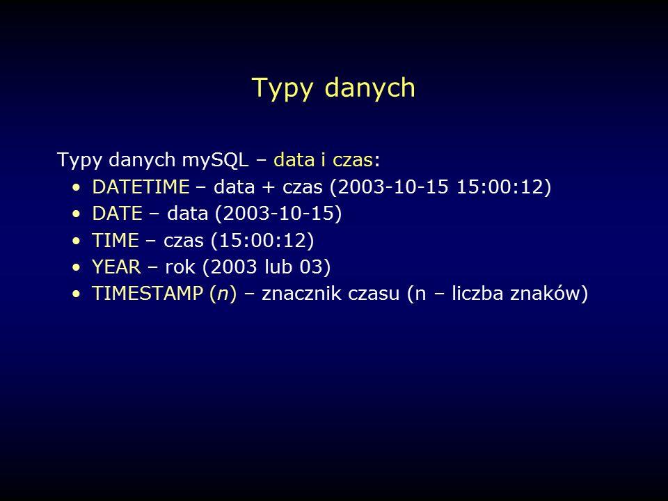 Typy danych Typy danych mySQL – data i czas: DATETIME – data + czas (2003-10-15 15:00:12) DATE – data (2003-10-15) TIME – czas (15:00:12) YEAR – rok (2003 lub 03) TIMESTAMP (n) – znacznik czasu (n – liczba znaków)