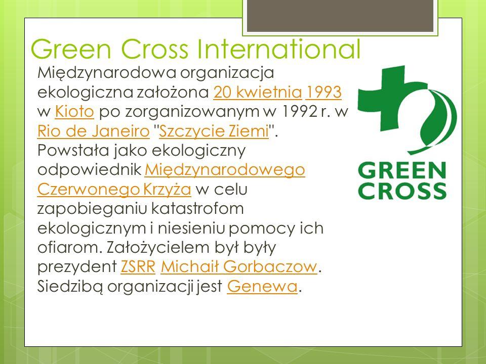 Green Cross International Międzynarodowa organizacja ekologiczna założona 20 kwietnia 1993 w Kioto po zorganizowanym w 1992 r.