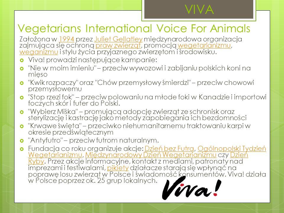 Vegetarians International Voice For Animals Założona w 1994 przez Juliet Gellatley międzynarodowa organizacja zajmująca się ochroną praw zwierząt, promocją wegetarianizmu, weganizmu i stylu życia przyjaznego zwierzętom i środowisku.1994Juliet Gellatleypraw zwierzątwegetarianizmu weganizmu  Viva.