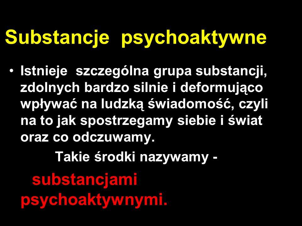 Substancje psychoaktywne Istnieje szczególna grupa substancji, zdolnych bardzo silnie i deformująco wpływać na ludzką świadomość, czyli na to jak spostrzegamy siebie i świat oraz co odczuwamy.