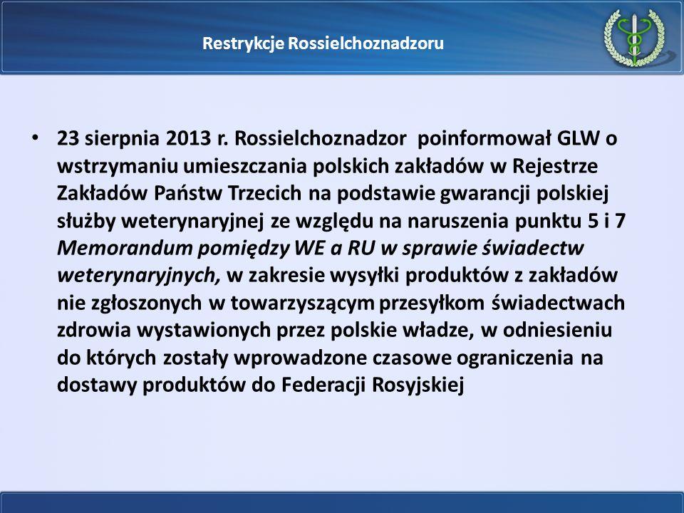 Restrykcje Rossielchoznadzoru 23 sierpnia 2013 r. Rossielchoznadzor poinformował GLW o wstrzymaniu umieszczania polskich zakładów w Rejestrze Zakładów