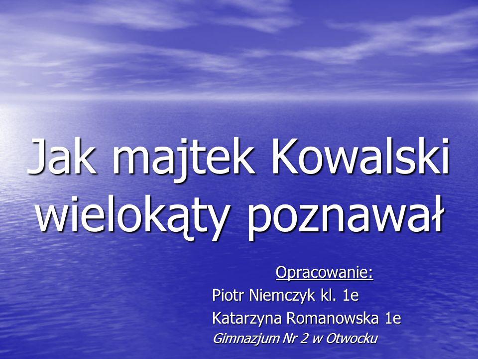Jak majtek Kowalski wielokąty poznawał Opracowanie: Piotr Niemczyk kl.