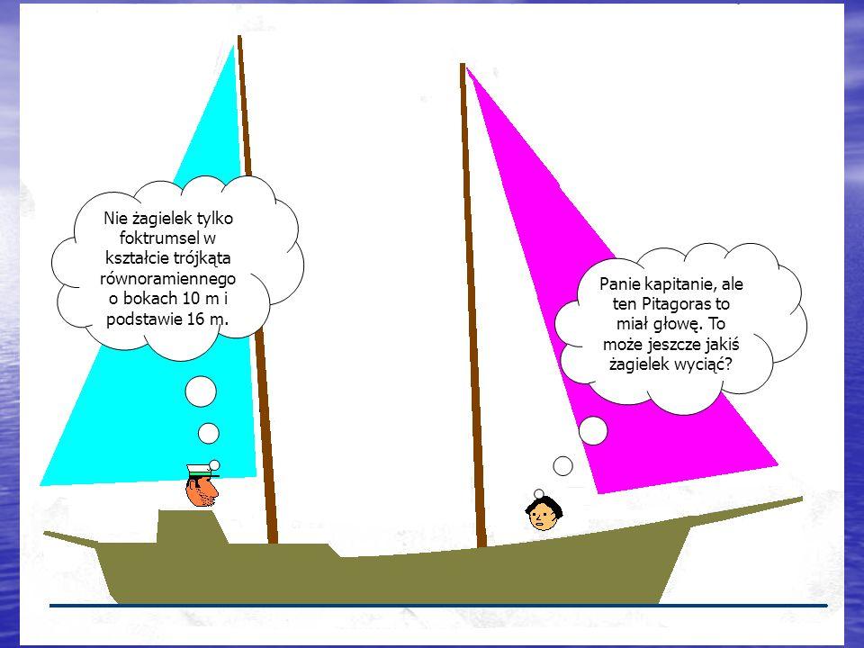 Panie kapitanie, ale ten Pitagoras to miał głowę. To może jeszcze jakiś żagielek wyciąć.