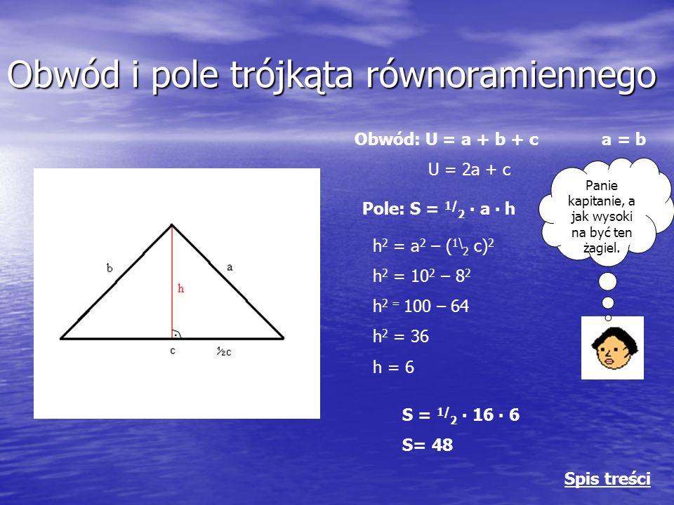 Obwód i pole trójkąta równoramiennego Obwód: U = a + b + c a = b U = 2a + c Pole: S = 1/ 2 ∙ a ∙ h Panie kapitanie, a jak wysoki na być ten żagiel.