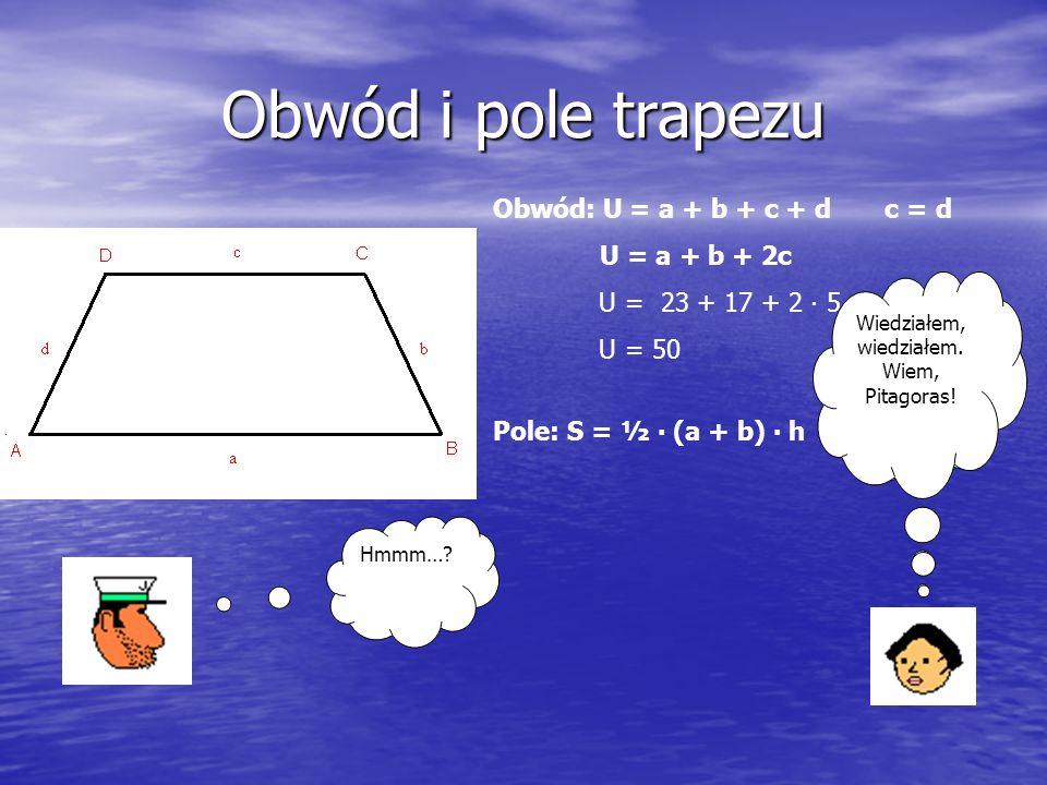 Obwód i pole trapezu Obwód: U = a + b + c + d c = d U = a + b + 2c U = 23 + 17 + 2 ∙ 5 U = 50 Pole: S = ½ ∙ (a + b) ∙ h Panie kapitanie, jaka jest wysokość trapezu.