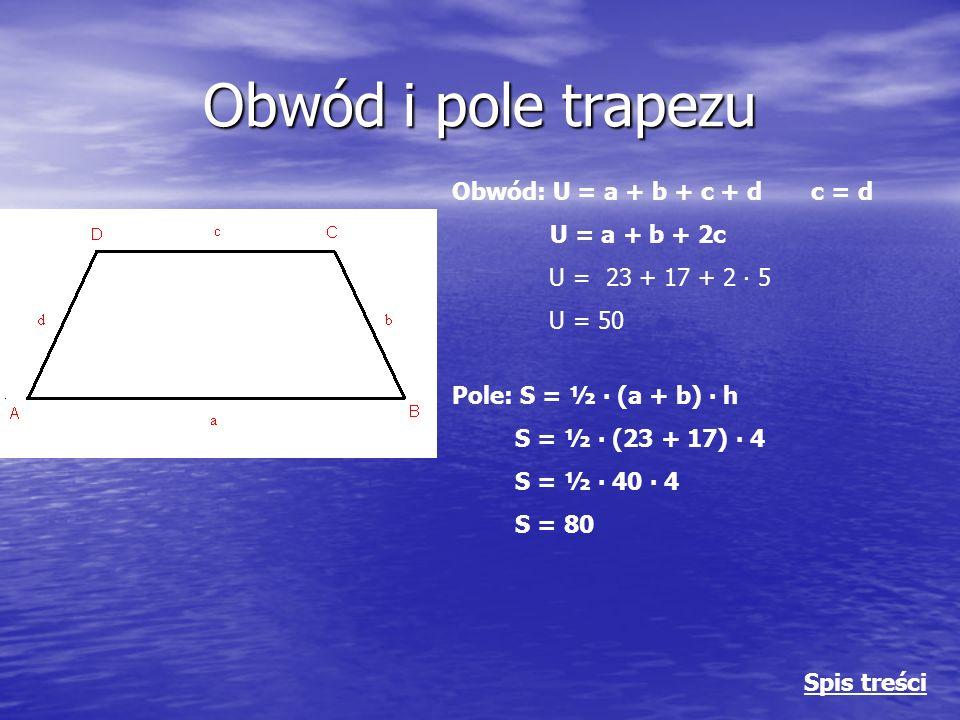 Obwód i pole trapezu Obwód: U = a + b + c + d c = d U = a + b + 2c U = 23 + 17 + 2 ∙ 5 U = 50 Pole: S = ½ ∙ (a + b) ∙ h S = ½ ∙ (23 + 17) ∙ 4 S = ½ ∙ 40 ∙ 4 S = 80 Spis treści
