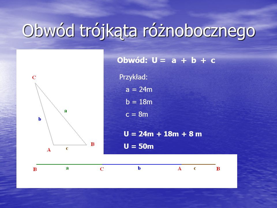 Obwód trójkąta różnobocznego Obwód: U =a+ b+ c Przykład: a = 24m b = 18m c = 8m U = 24m + 18m + 8 m U = 50m