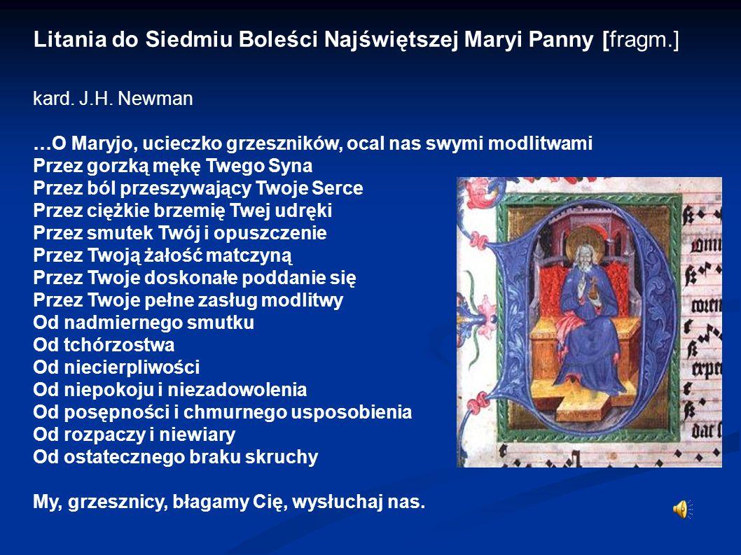 Litania do Siedmiu Boleści Najświętszej Maryi Panny [fragm.] kard. J.H. Newman …O Maryjo, ucieczko grzeszników, ocal nas swymi modlitwami Przez gorzką