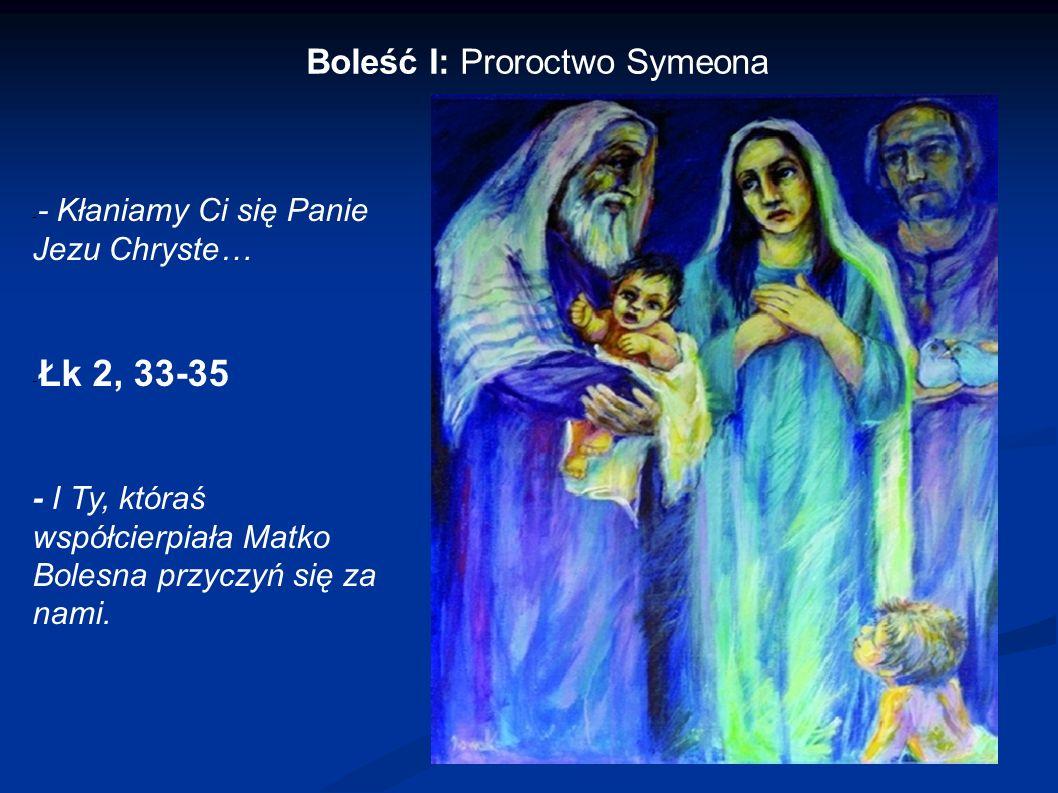 Boleść I: Proroctwo Symeona - - Kłaniamy Ci się Panie Jezu Chryste… - Łk 2, 33-35 - I Ty, któraś współcierpiała Matko Bolesna przyczyń się za nami.