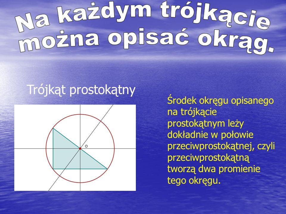 Trójkąt prostokątny Środek okręgu opisanego na trójkącie prostokątnym leży dokładnie w połowie przeciwprostokątnej, czyli przeciwprostokątną tworzą dwa promienie tego okręgu.
