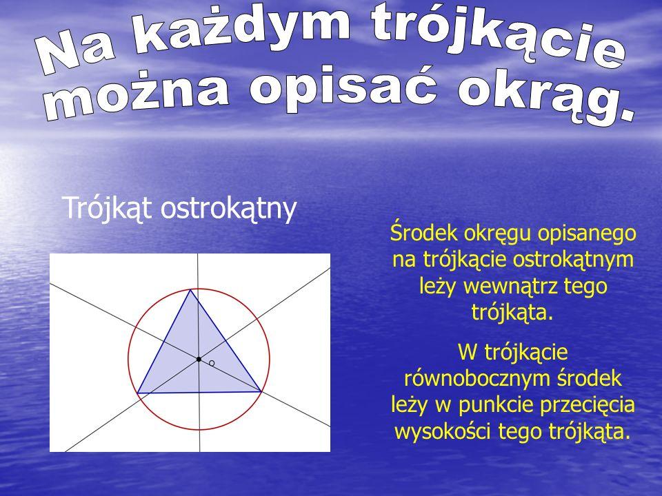 Trójkąt rozwartokątny Środek okręgu opisanego na trójkącie rozwartokątnym leży na zewnątrz tego trójkąta.