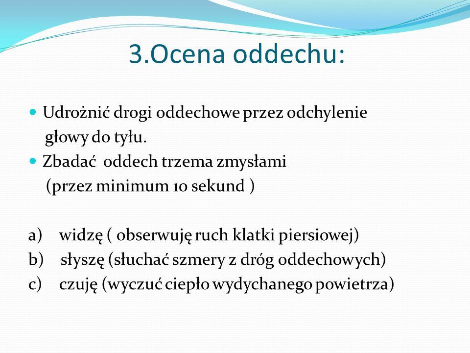 3.Ocena oddechu: Udrożnić drogi oddechowe przez odchylenie głowy do tyłu.