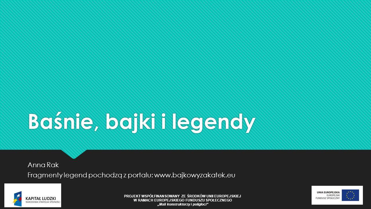"""Baśnie, bajki i legendy Anna Rak Fragmenty legend pochodzą z portalu: www.bajkowyzakatek.eu Anna Rak Fragmenty legend pochodzą z portalu: www.bajkowyzakatek.eu PROJEKT WSPÓŁFINANSOWANY ZE ŚRODKÓW UNII EUROPEJSKIEJ W RAMACH EUROPEJSKIEGO FUNDUSZU SPOŁECZNEGO """"Mali konstruktorzy i poligloci"""