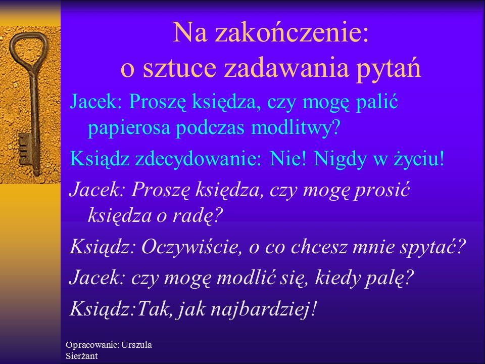 Opracowanie: Urszula Sierżant Na zakończenie: o sztuce zadawania pytań Jacek: Proszę księdza, czy mogę palić papierosa podczas modlitwy.