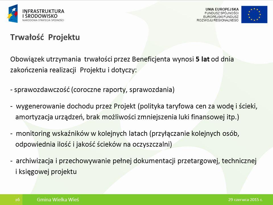 UNIA EUROPEJSKA FUNDUSZ SPÓJNOŚCI EUROPEJSKI FUNDUSZ ROZWOJU REGIONALNEGO Trwałość Projektu Obowiązek utrzymania trwałości przez Beneficjenta wynosi 5 lat od dnia zakończenia realizacji Projektu i dotyczy: - sprawozdawczość (coroczne raporty, sprawozdania) - wygenerowanie dochodu przez Projekt (polityka taryfowa cen za wodę i ścieki, amortyzacja urządzeń, brak możliwości zmniejszenia luki finansowej itp.) - monitoring wskaźników w kolejnych latach (przyłączanie kolejnych osób, odpowiednia ilość i jakość ścieków na oczyszczalni) - archiwizacja i przechowywanie pełnej dokumentacji przetargowej, technicznej i księgowej projektu 26 29 czerwca 2015 r.