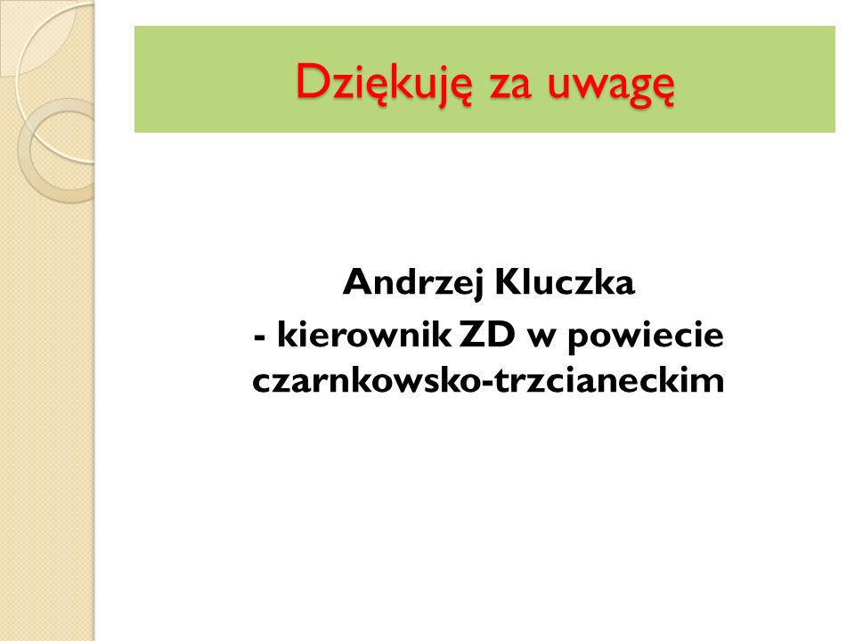 Dziękuję za uwagę Andrzej Kluczka - kierownik ZD w powiecie czarnkowsko-trzcianeckim
