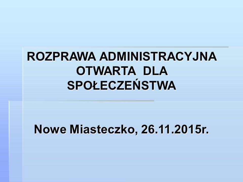 ROZPRAWA ADMINISTRACYJNA OTWARTA DLA SPOŁECZEŃSTWA Nowe Miasteczko, 26.11.2015r.