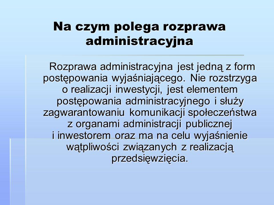 Na czym polega rozprawa administracyjna Rozprawa administracyjna jest jedną z form postępowania wyjaśniającego. Nie rozstrzyga o realizacji inwestycji