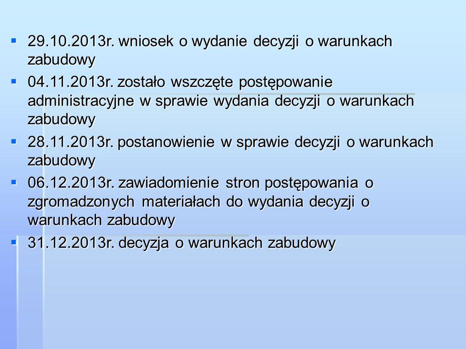  29.10.2013r. wniosek o wydanie decyzji o warunkach zabudowy  04.11.2013r. zostało wszczęte postępowanie administracyjne w sprawie wydania decyzji o