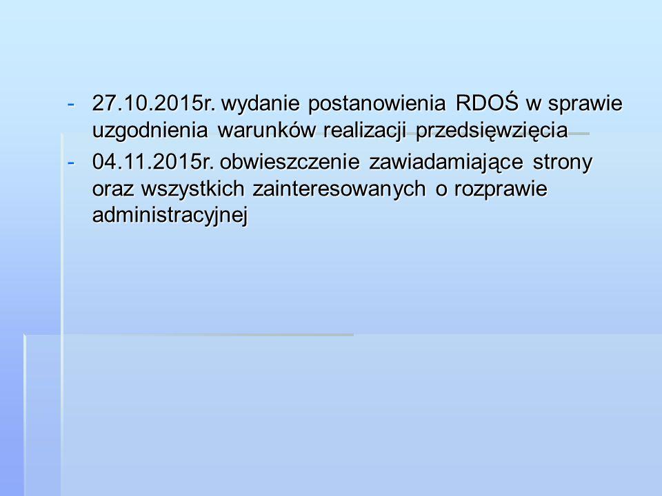 -27.10.2015r. wydanie postanowienia RDOŚ w sprawie uzgodnienia warunków realizacji przedsięwzięcia -04.11.2015r. obwieszczenie zawiadamiające strony o