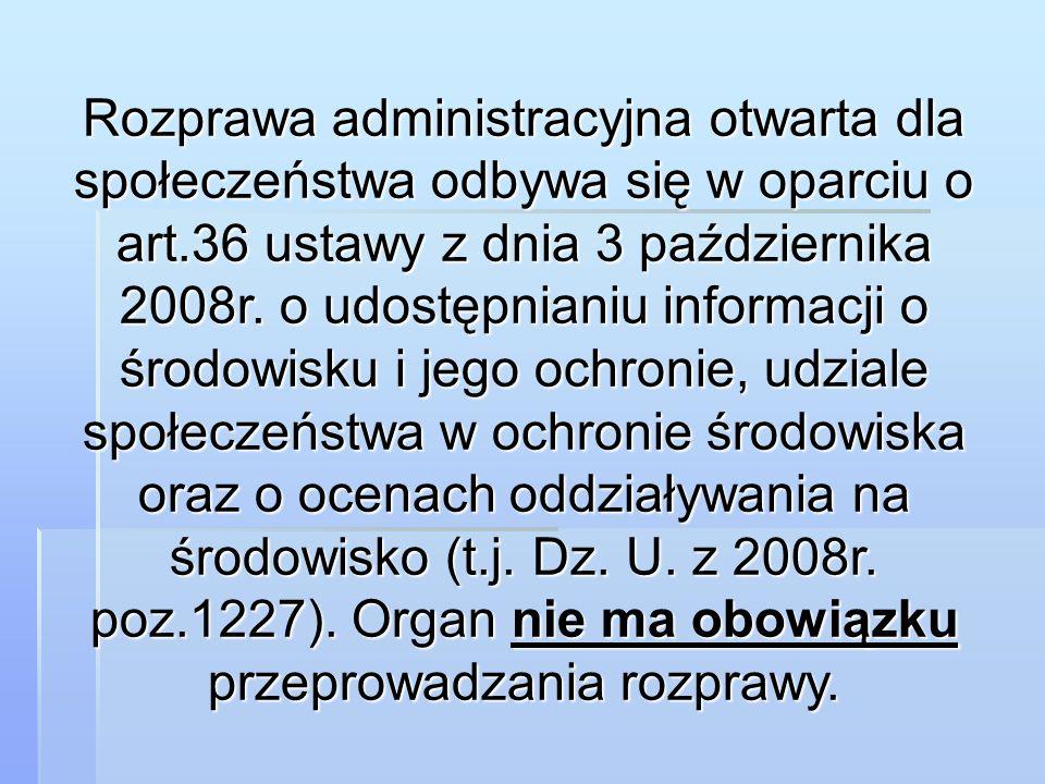 Rozprawa administracyjna otwarta dla społeczeństwa odbywa się w oparciu o art.36 ustawy z dnia 3 października 2008r. o udostępnianiu informacji o środ