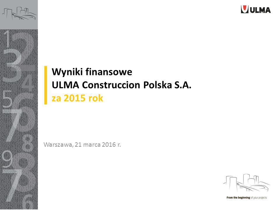 Wyniki finansowe ULMA Construccion Polska S.A. za 2015 rok Warszawa, 21 marca 2016 r.