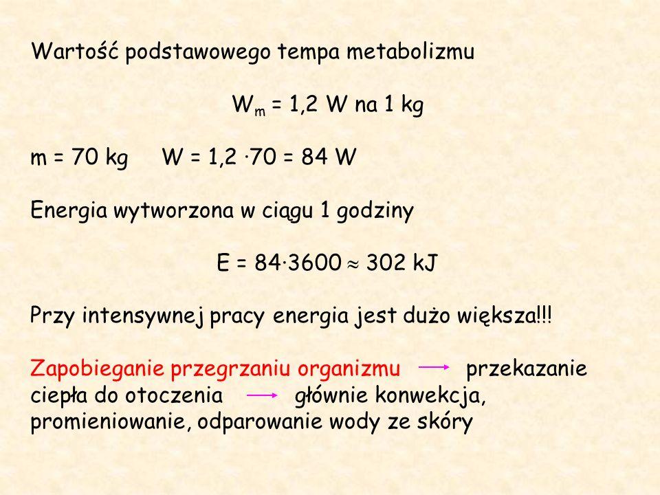 Wartość podstawowego tempa metabolizmu W m = 1,2 W na 1 kg m = 70 kg W = 1,2 ·70 = 84 W Energia wytworzona w ciągu 1 godziny E = 84·3600  302 kJ Przy intensywnej pracy energia jest dużo większa!!.
