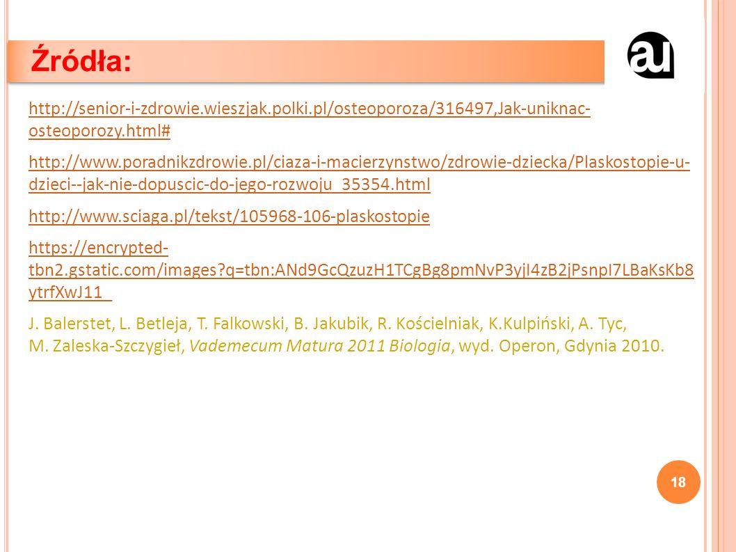 http://senior-i-zdrowie.wieszjak.polki.pl/osteoporoza/316497,Jak-uniknac- osteoporozy.html# http://www.poradnikzdrowie.pl/ciaza-i-macierzynstwo/zdrowie-dziecka/Plaskostopie-u- dzieci--jak-nie-dopuscic-do-jego-rozwoju_35354.html http://www.sciaga.pl/tekst/105968-106-plaskostopie https://encrypted- tbn2.gstatic.com/images q=tbn:ANd9GcQzuzH1TCgBg8pmNvP3yjI4zB2jPsnpI7LBaKsKb8 ytrfXwJ11_ J.