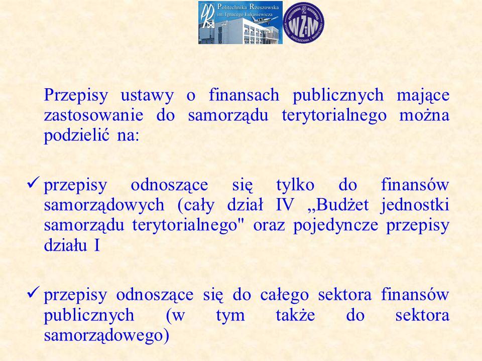 """Przepisy ustawy o finansach publicznych mające zastosowanie do samorządu terytorialnego można podzielić na: przepisy odnoszące się tylko do finansów samorządowych (cały dział IV """"Budżet jednostki samorządu terytorialnego oraz pojedyncze przepisy działu I przepisy odnoszące się do całego sektora finansów publicznych (w tym także do sektora samorządowego)"""